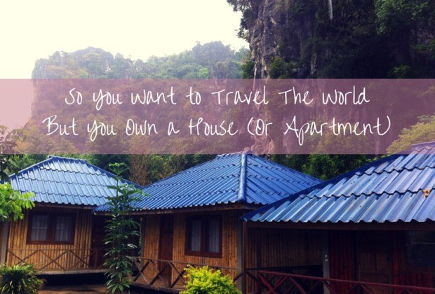 So You Want to Travel The World But You Own a House (Or Apartment)